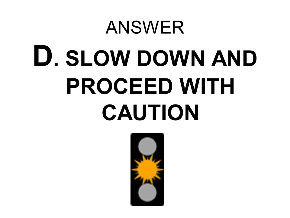 D. SLOW DOWN AND PROCEED WITH CAUTION