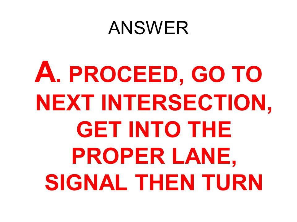ANSWER A. PROCEED, GO TO NEXT INTERSECTION, GET INTO THE PROPER LANE, SIGNAL THEN TURN