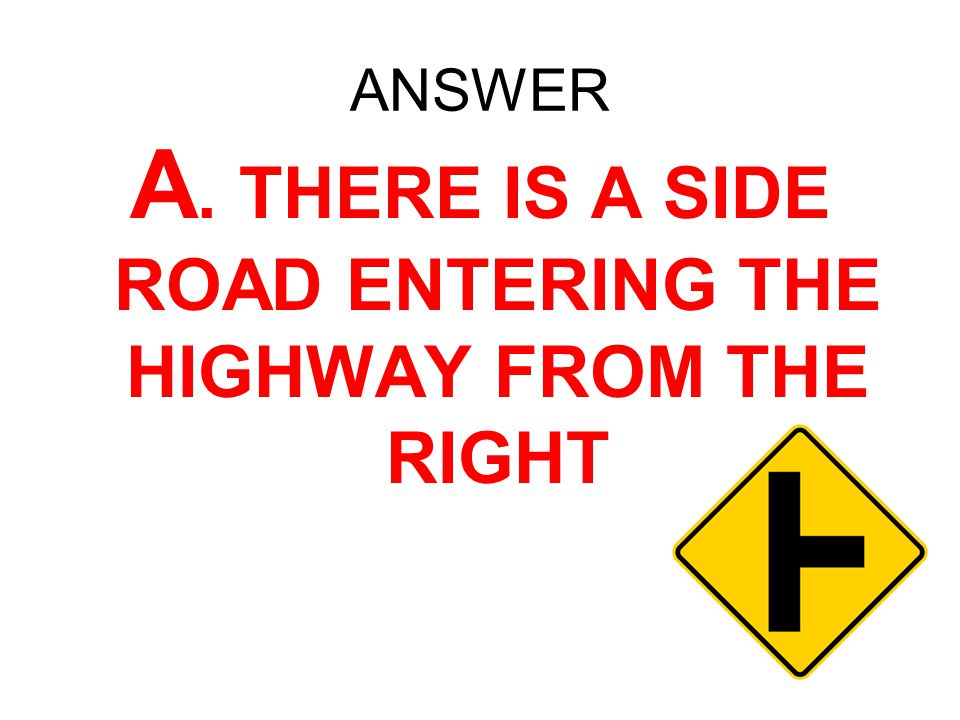 A. THERE IS A SIDE ROAD ENTERING THE HIGHWAY FROM THE RIGHT