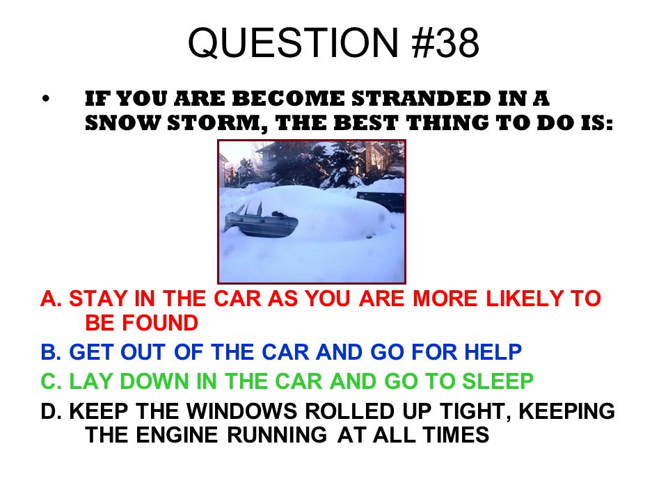 QUESTION #38 IF YOU ARE BECOME STRANDED IN A SNOW STORM, THE BEST THING TO DO IS: A. STAY IN THE CAR AS YOU ARE MORE LIKELY TO BE FOUND.