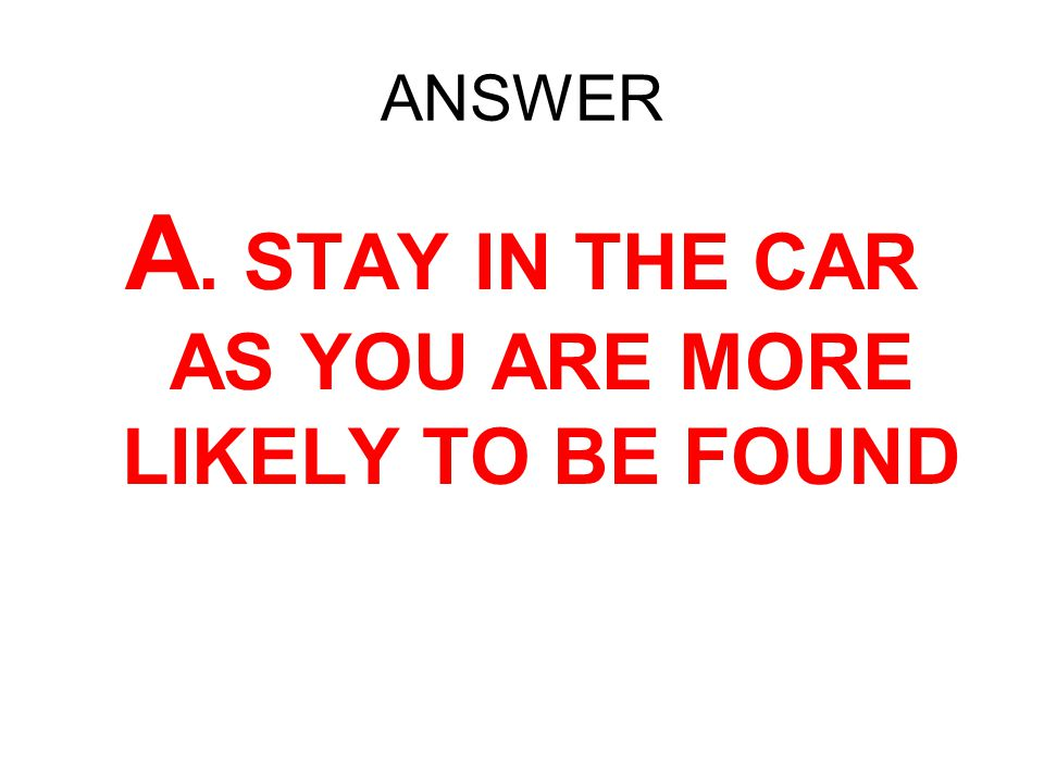 A. STAY IN THE CAR AS YOU ARE MORE LIKELY TO BE FOUND