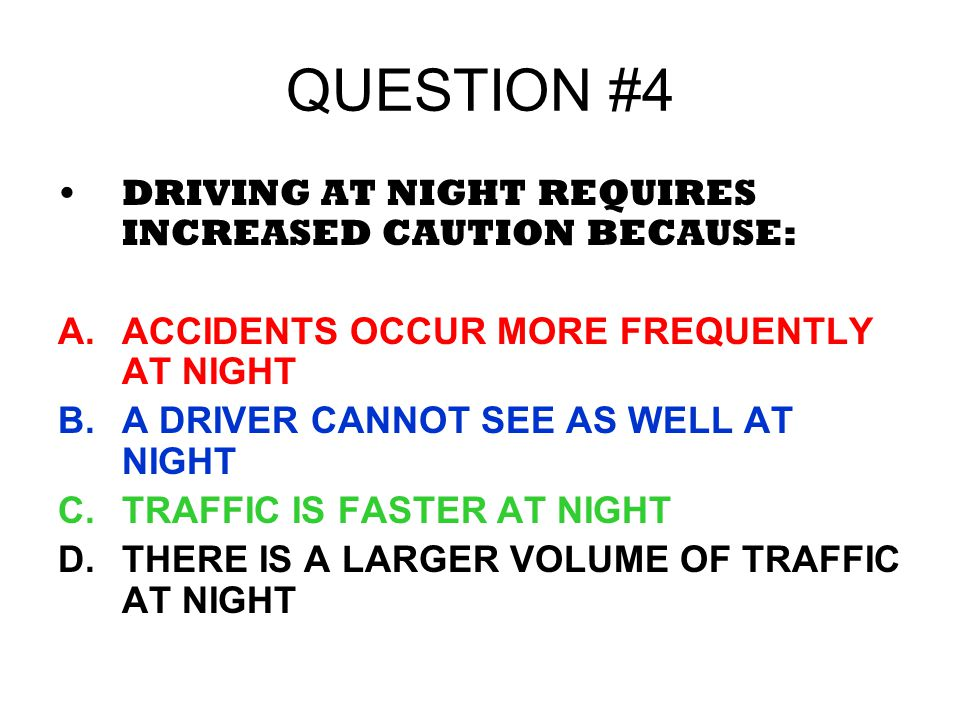 QUESTION #4 DRIVING AT NIGHT REQUIRES INCREASED CAUTION BECAUSE:
