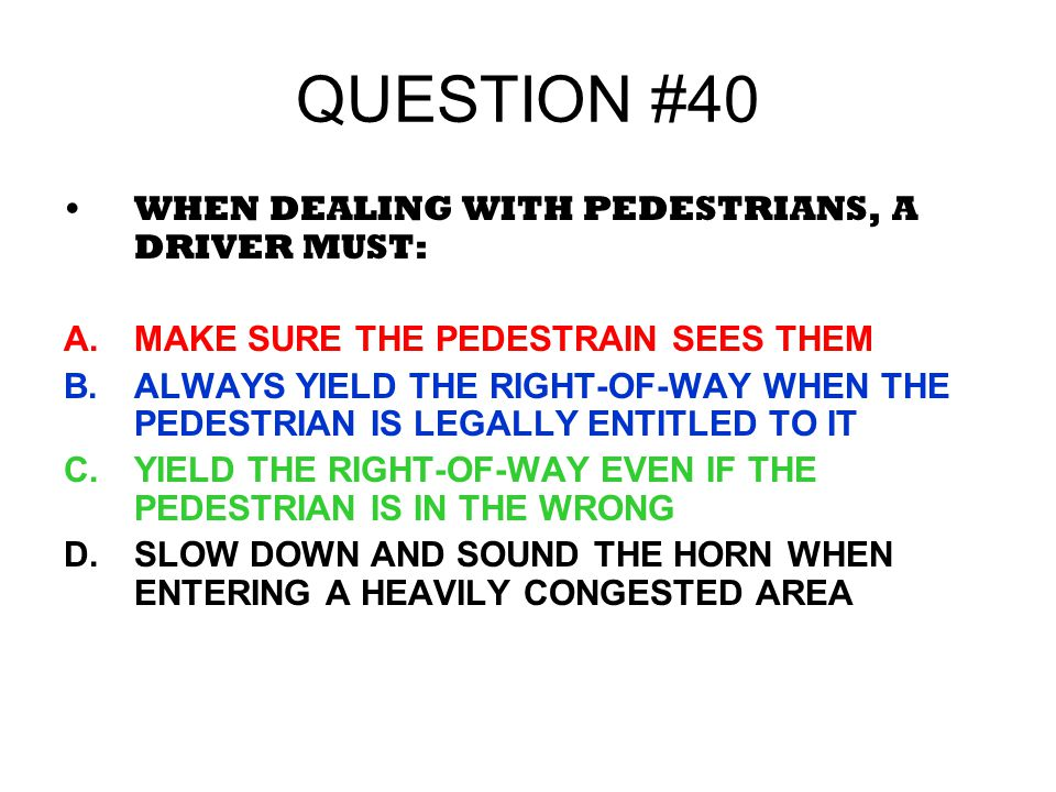 QUESTION #40 WHEN DEALING WITH PEDESTRIANS, A DRIVER MUST: