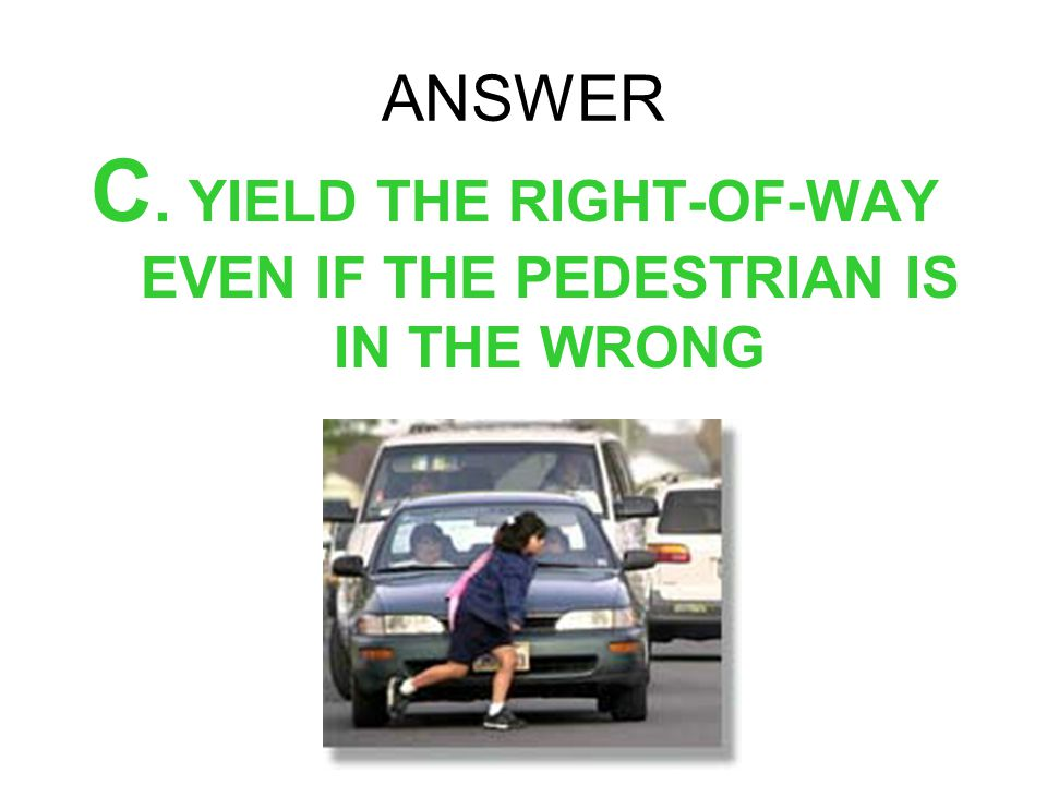 C. YIELD THE RIGHT-OF-WAY EVEN IF THE PEDESTRIAN IS IN THE WRONG