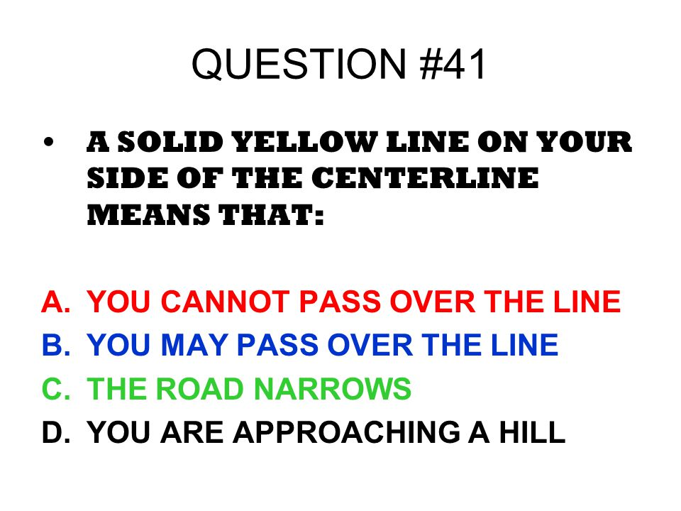 QUESTION #41 A SOLID YELLOW LINE ON YOUR SIDE OF THE CENTERLINE MEANS THAT: YOU CANNOT PASS OVER THE LINE.