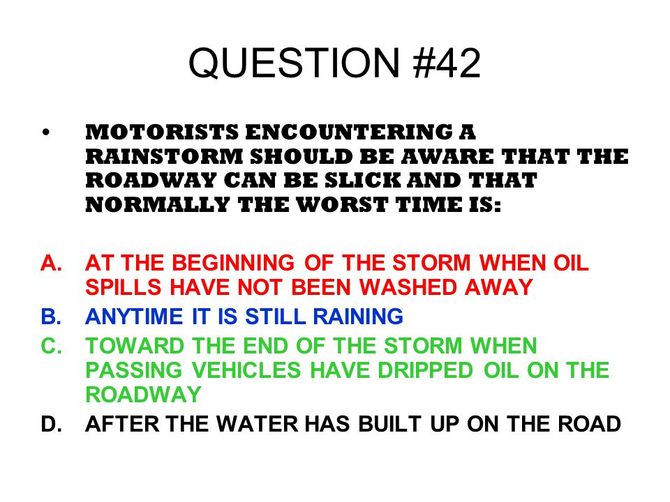 QUESTION #42 MOTORISTS ENCOUNTERING A RAINSTORM SHOULD BE AWARE THAT THE ROADWAY CAN BE SLICK AND THAT NORMALLY THE WORST TIME IS: