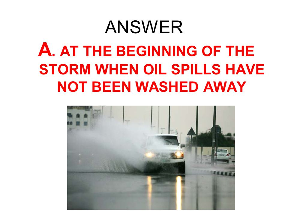 ANSWER A. AT THE BEGINNING OF THE STORM WHEN OIL SPILLS HAVE NOT BEEN WASHED AWAY