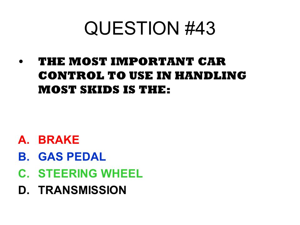 QUESTION #43 THE MOST IMPORTANT CAR CONTROL TO USE IN HANDLING MOST SKIDS IS THE: BRAKE. GAS PEDAL.
