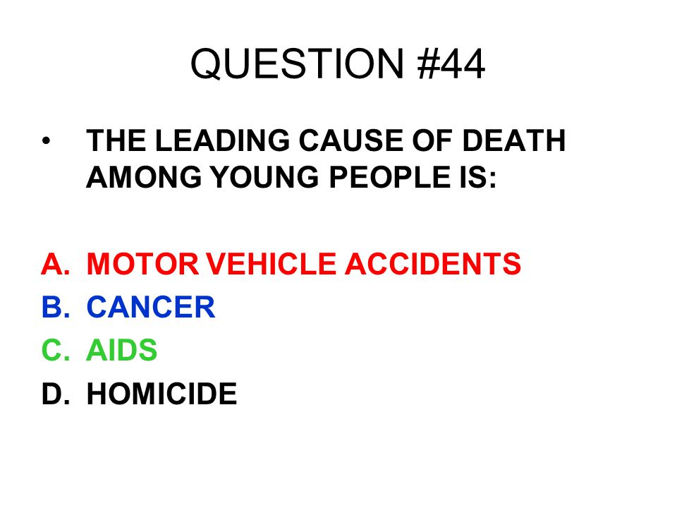 QUESTION #44 THE LEADING CAUSE OF DEATH AMONG YOUNG PEOPLE IS:
