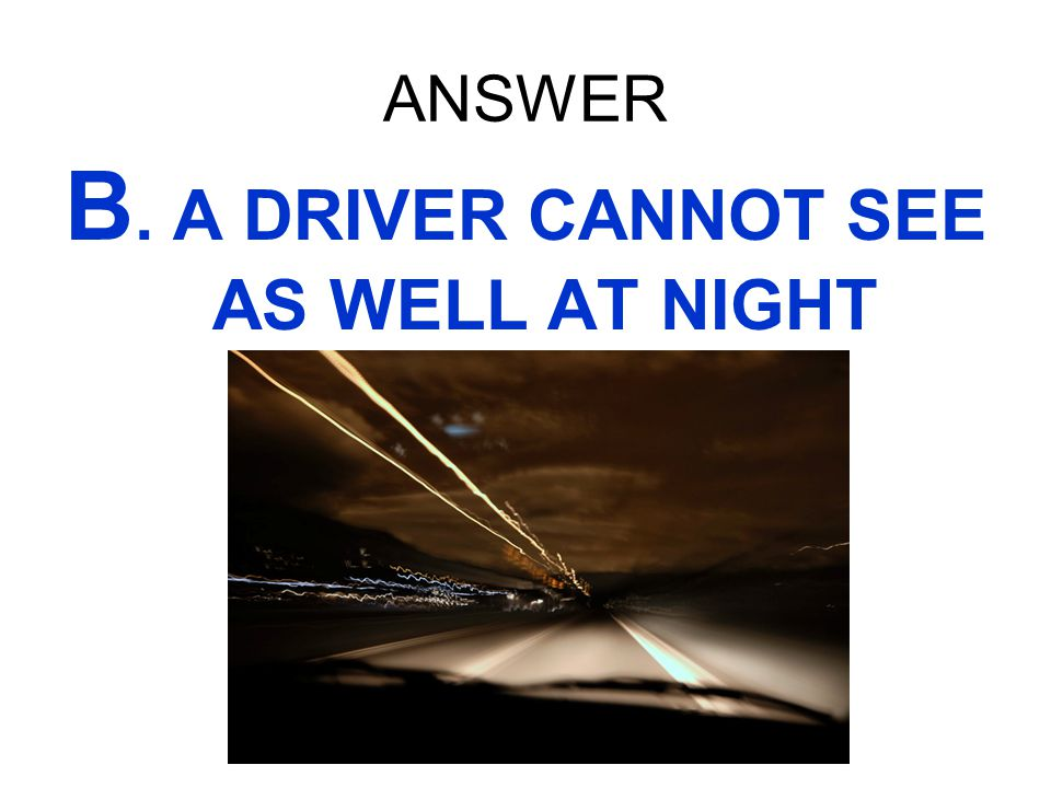 B. A DRIVER CANNOT SEE AS WELL AT NIGHT