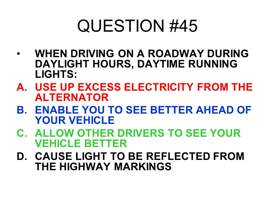 QUESTION #45 WHEN DRIVING ON A ROADWAY DURING DAYLIGHT HOURS, DAYTIME RUNNING LIGHTS: USE UP EXCESS ELECTRICITY FROM THE ALTERNATOR.