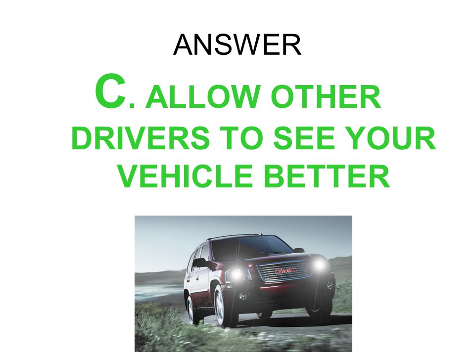 C. ALLOW OTHER DRIVERS TO SEE YOUR VEHICLE BETTER