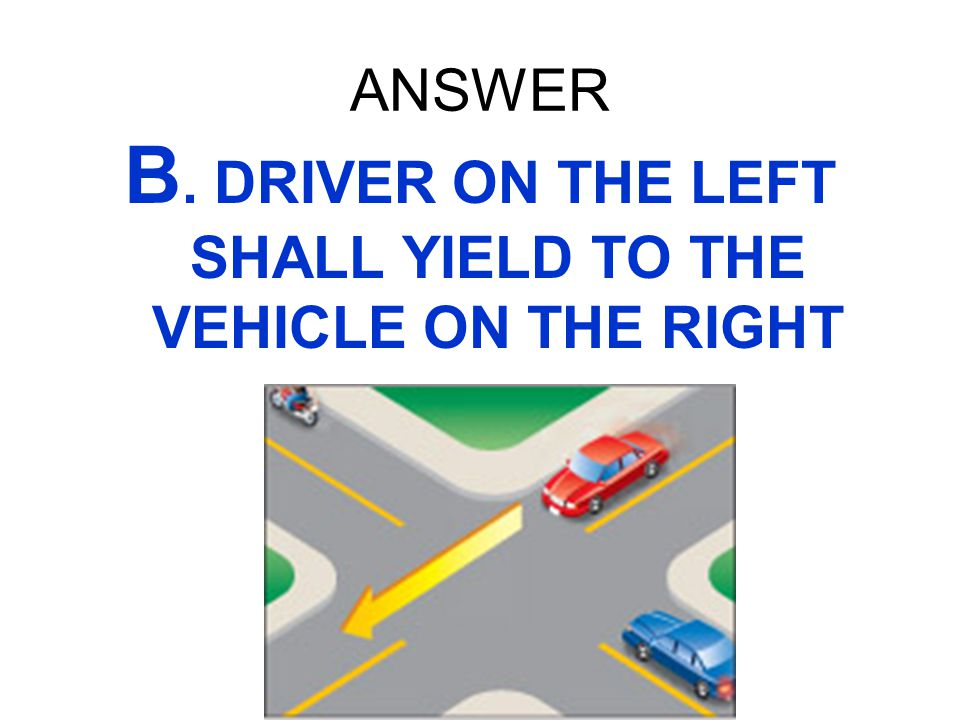 B. DRIVER ON THE LEFT SHALL YIELD TO THE VEHICLE ON THE RIGHT