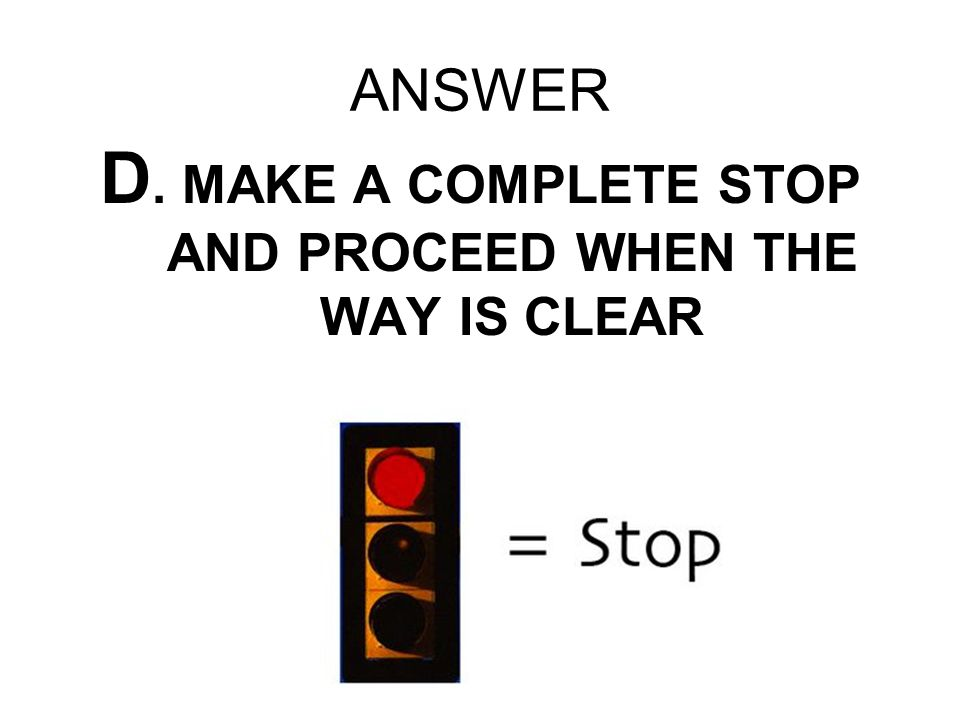 D. MAKE A COMPLETE STOP AND PROCEED WHEN THE WAY IS CLEAR