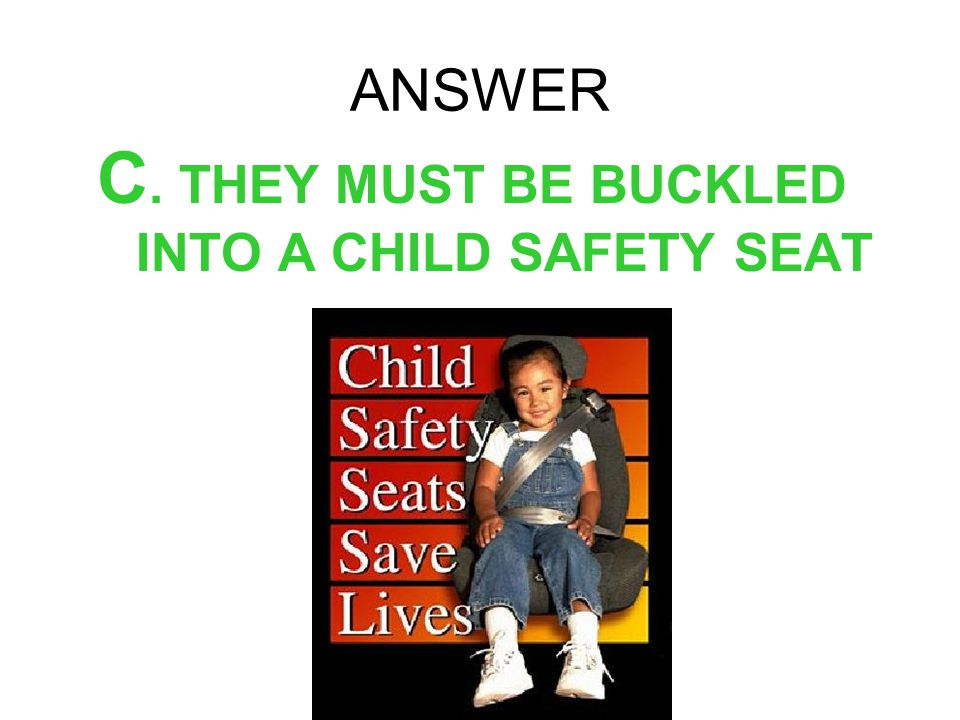 C. THEY MUST BE BUCKLED INTO A CHILD SAFETY SEAT