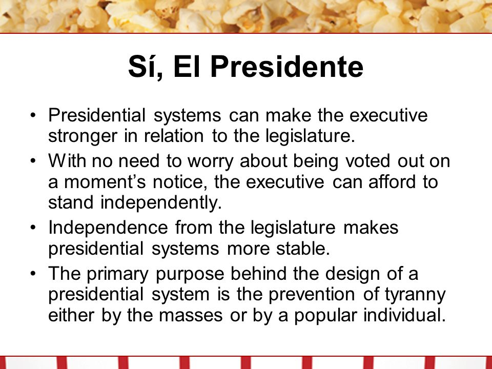 Sí, El Presidente Presidential systems can make the executive stronger in relation to the legislature.
