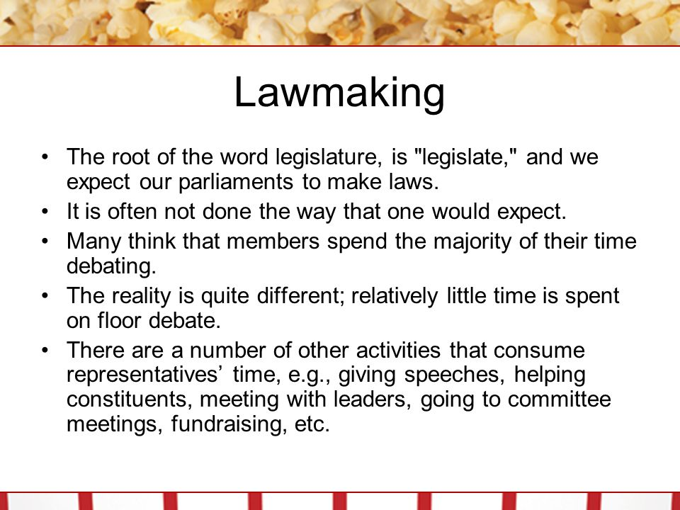 Lawmaking The root of the word legislature, is legislate, and we expect our parliaments to make laws.