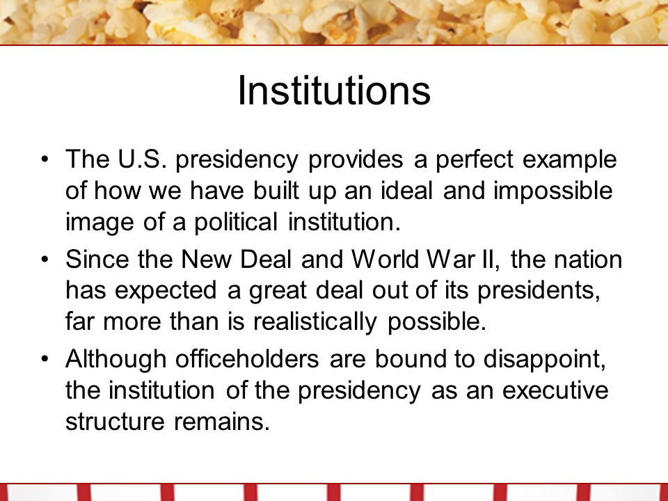 Institutions The U.S. presidency provides a perfect example of how we have built up an ideal and impossible image of a political institution.