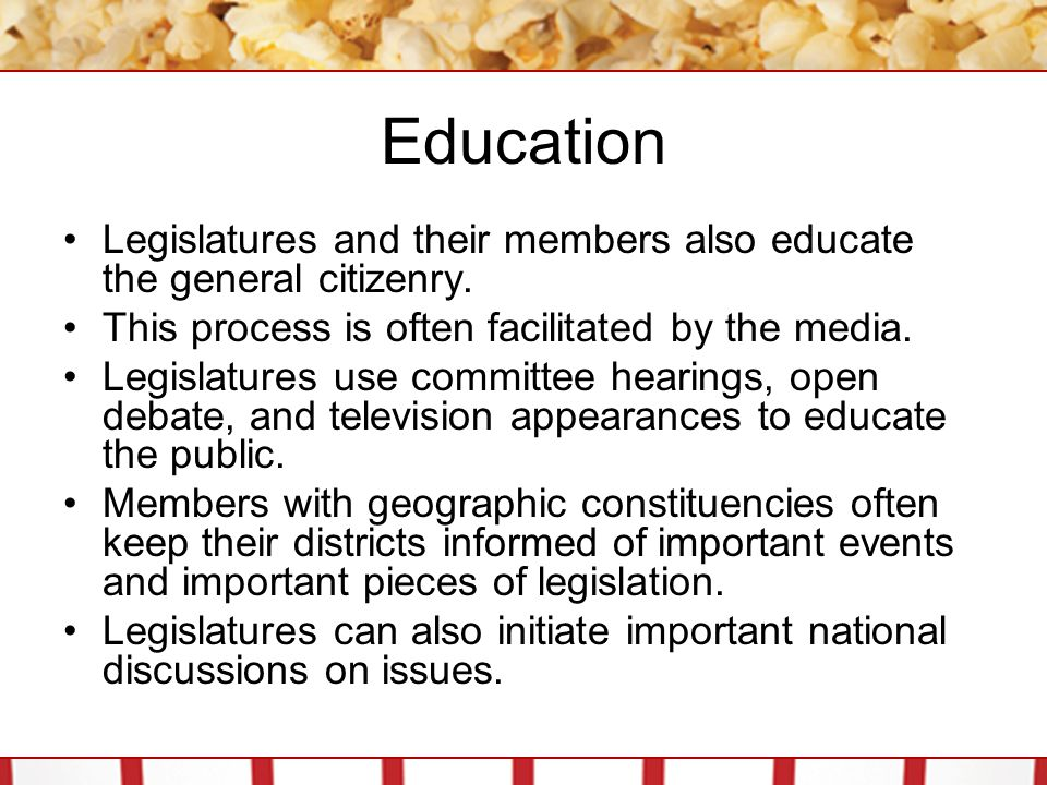 Education Legislatures and their members also educate the general citizenry. This process is often facilitated by the media.