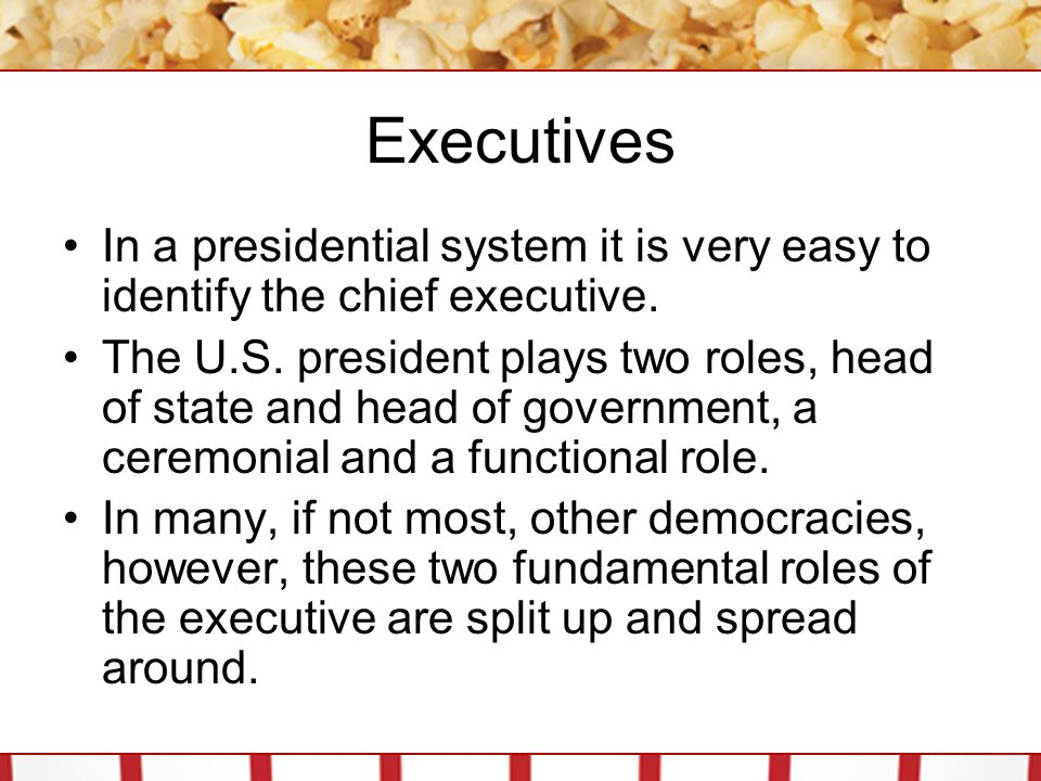 Executives In a presidential system it is very easy to identify the chief executive.