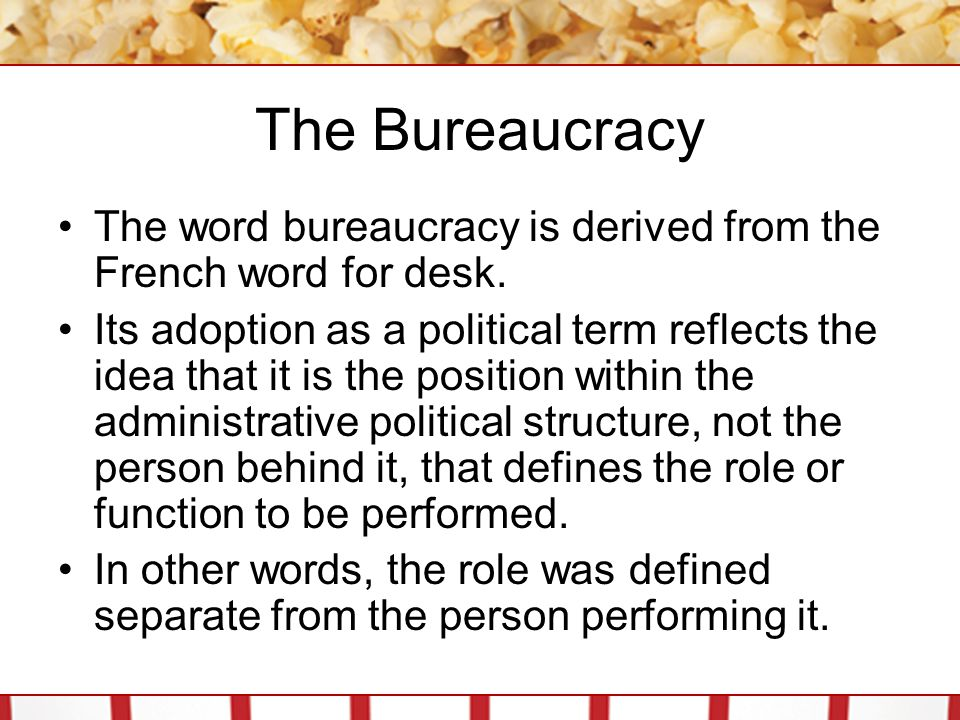 The Bureaucracy The word bureaucracy is derived from the French word for desk.