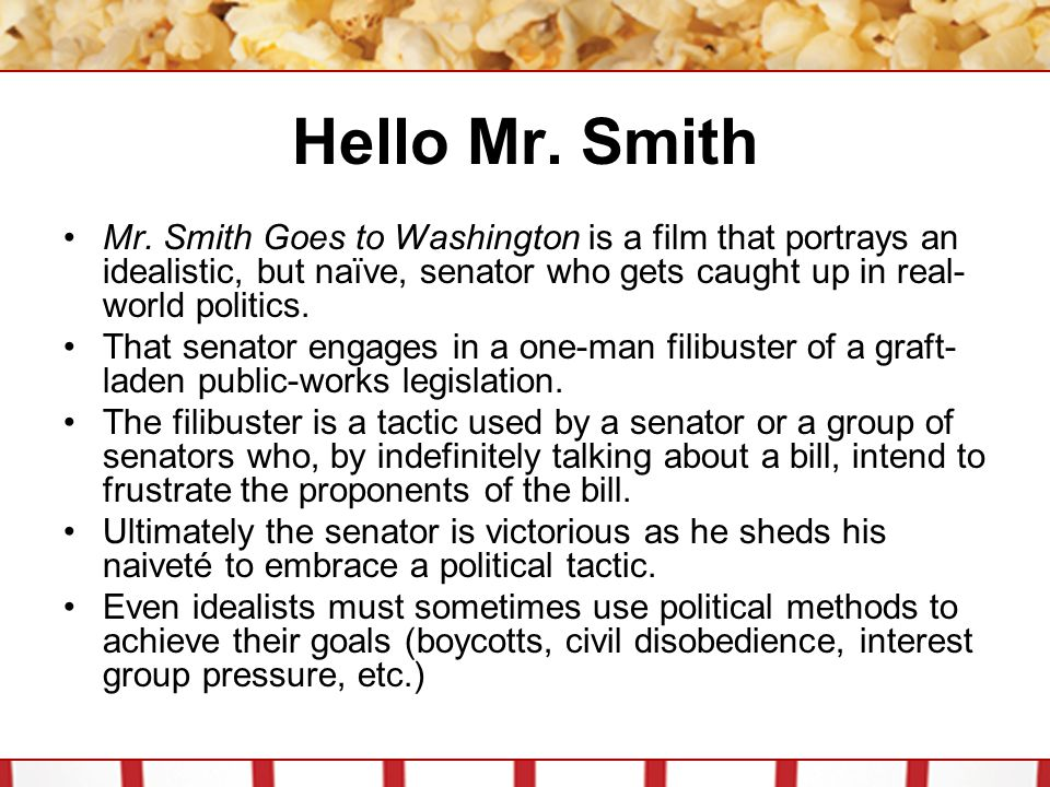Hello Mr. Smith Mr. Smith Goes to Washington is a film that portrays an idealistic, but naïve, senator who gets caught up in real-world politics.