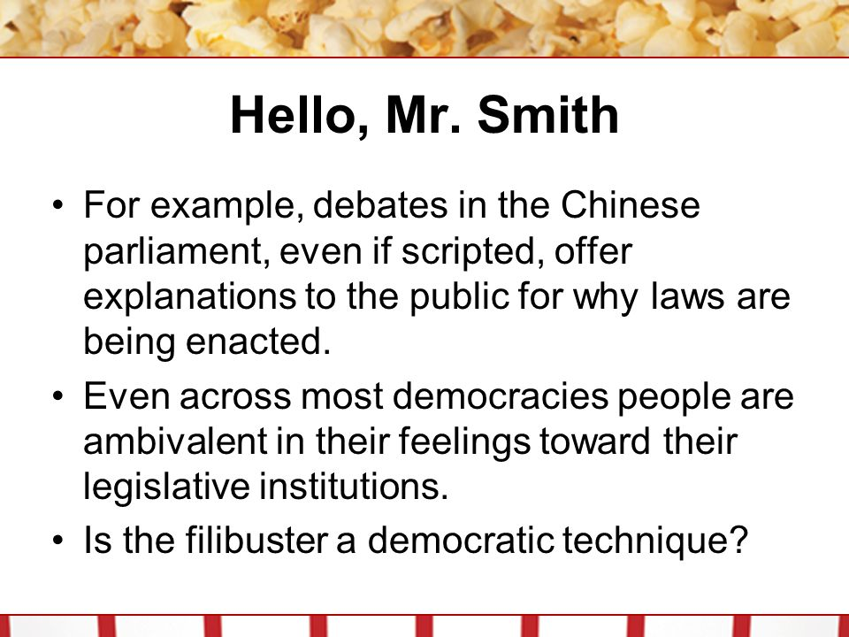 Hello, Mr. Smith For example, debates in the Chinese parliament, even if scripted, offer explanations to the public for why laws are being enacted.