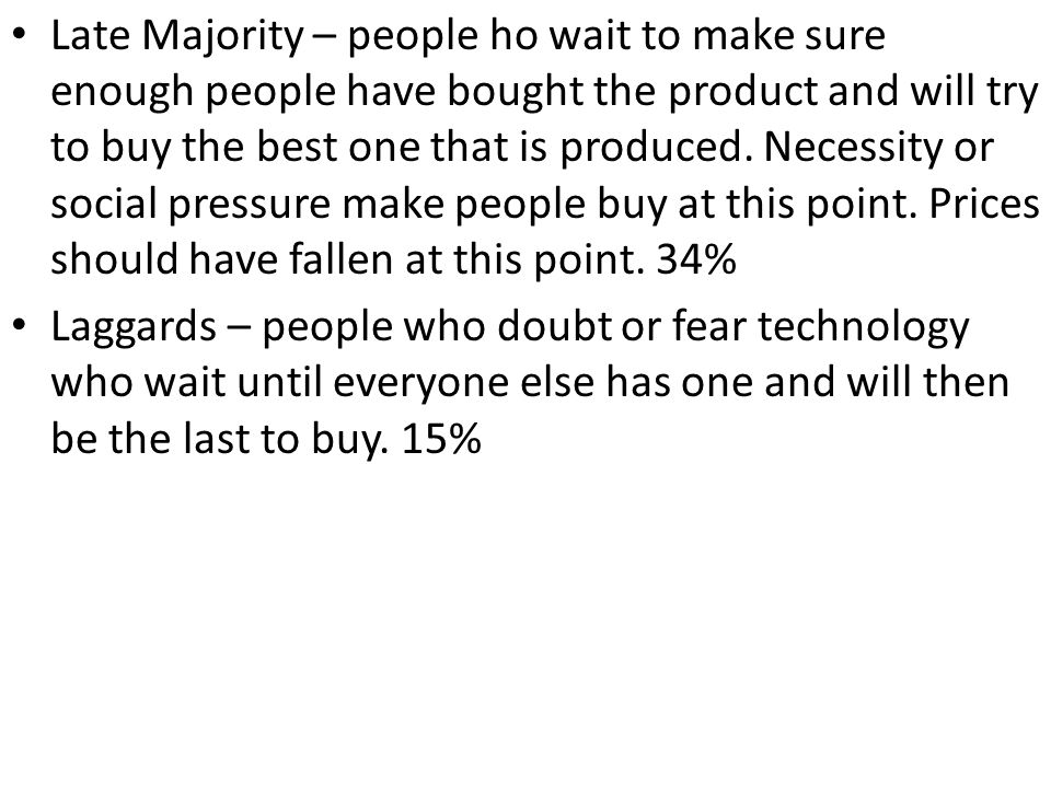 Late Majority – people ho wait to make sure enough people have bought the product and will try to buy the best one that is produced. Necessity or social pressure make people buy at this point. Prices should have fallen at this point. 34%