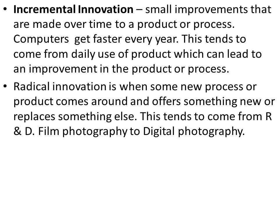 Incremental Innovation – small improvements that are made over time to a product or process. Computers get faster every year. This tends to come from daily use of product which can lead to an improvement in the product or process.