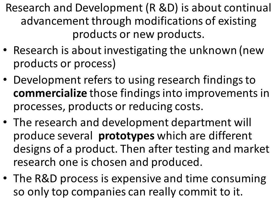 Research and Development (R &D) is about continual advancement through modifications of existing products or new products.