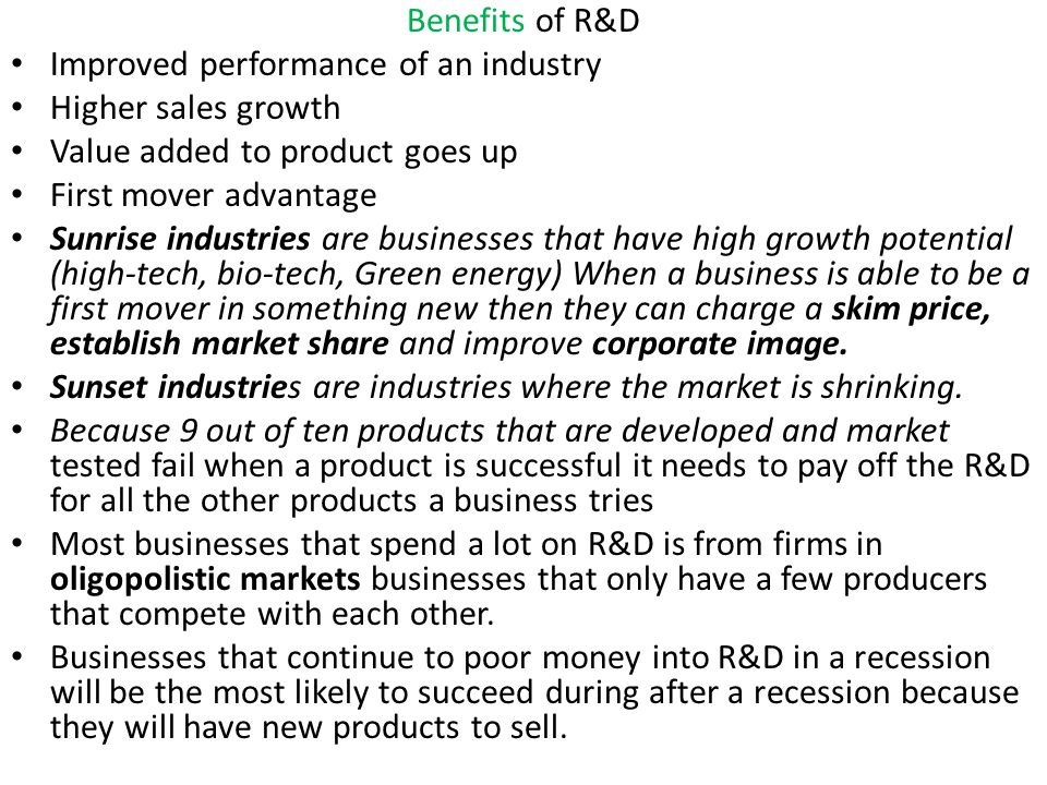 Benefits of R&D Improved performance of an industry. Higher sales growth. Value added to product goes up.