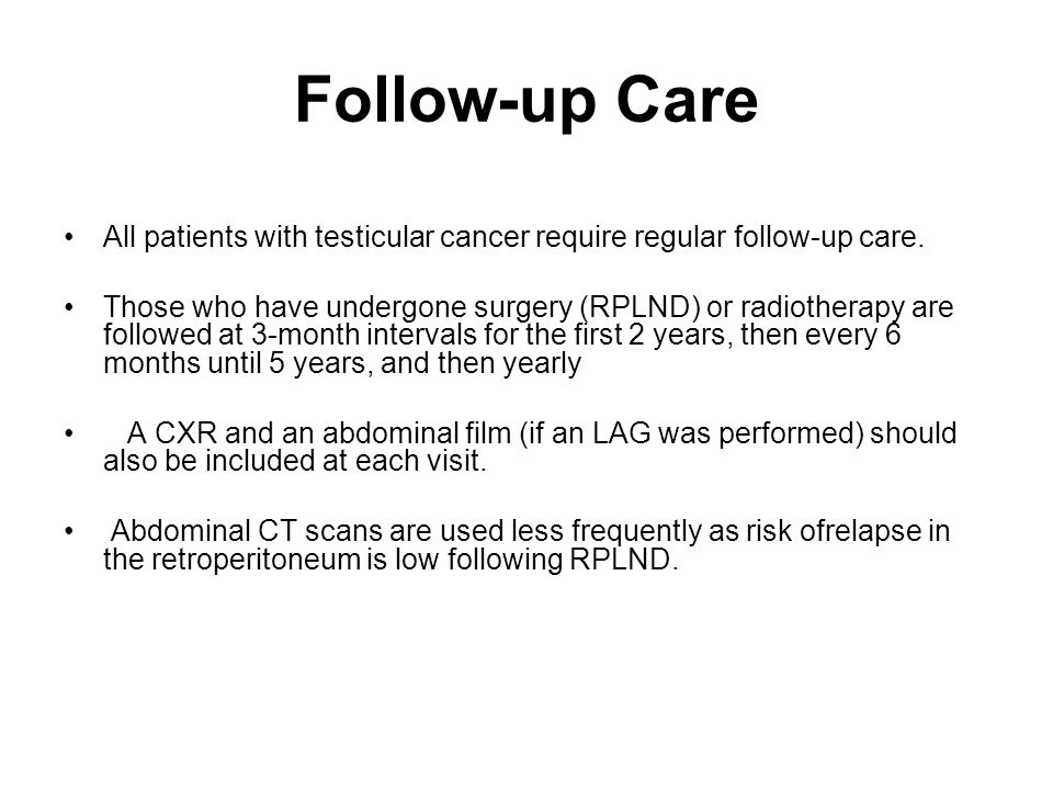 Follow-up Care All patients with testicular cancer require regular follow-up care.
