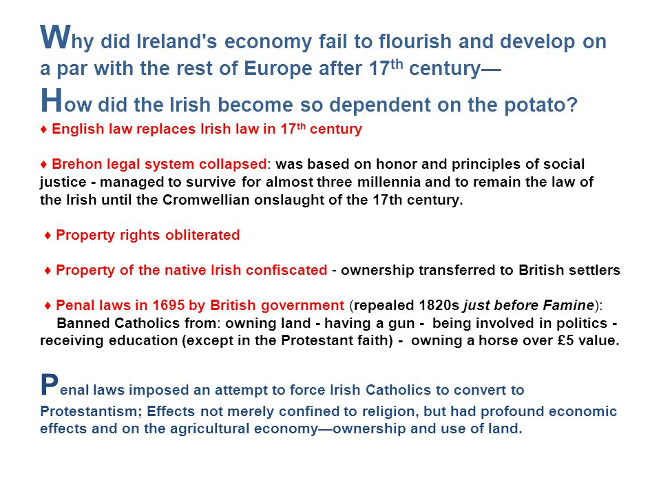 Why did Ireland s economy fail to flourish and develop on a par with the rest of Europe after 17th century— How did the Irish become so dependent on the potato ♦ English law replaces Irish law in 17th century ♦ Brehon legal system collapsed: was based on honor and principles of social justice - managed to survive for almost three millennia and to remain the law of the Irish until the Cromwellian onslaught of the 17th century. ♦ Property rights obliterated ♦ Property of the native Irish confiscated - ownership transferred to British settlers ♦ Penal laws in 1695 by British government (repealed 1820s just before Famine): Banned Catholics from: owning land - having a gun - being involved in politics - receiving education (except in the Protestant faith) - owning a horse over £5 value. Penal laws imposed an attempt to force Irish Catholics to convert to Protestantism; Effects not merely confined to religion, but had profound economic effects and on the agricultural economy—ownership and use of land.