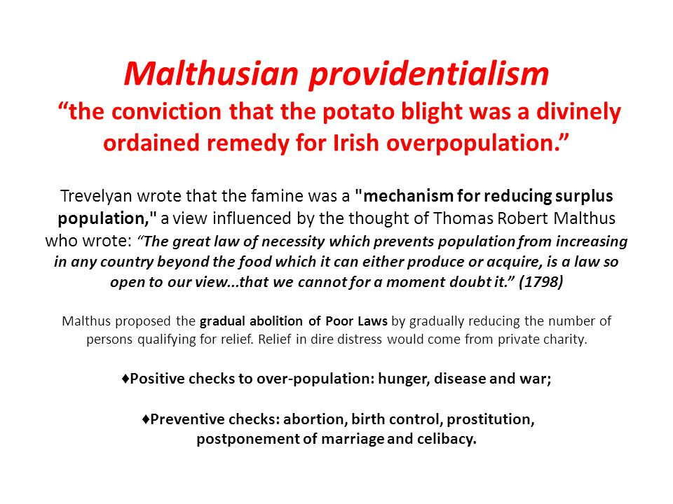 Malthusian providentialism the conviction that the potato blight was a divinely ordained remedy for Irish overpopulation. Trevelyan wrote that the famine was a mechanism for reducing surplus population, a view influenced by the thought of Thomas Robert Malthus who wrote: The great law of necessity which prevents population from increasing in any country beyond the food which it can either produce or acquire, is a law so open to our view...that we cannot for a moment doubt it. (1798) Malthus proposed the gradual abolition of Poor Laws by gradually reducing the number of persons qualifying for relief. Relief in dire distress would come from private charity. ♦Positive checks to over-population: hunger, disease and war; ♦Preventive checks: abortion, birth control, prostitution, postponement of marriage and celibacy.