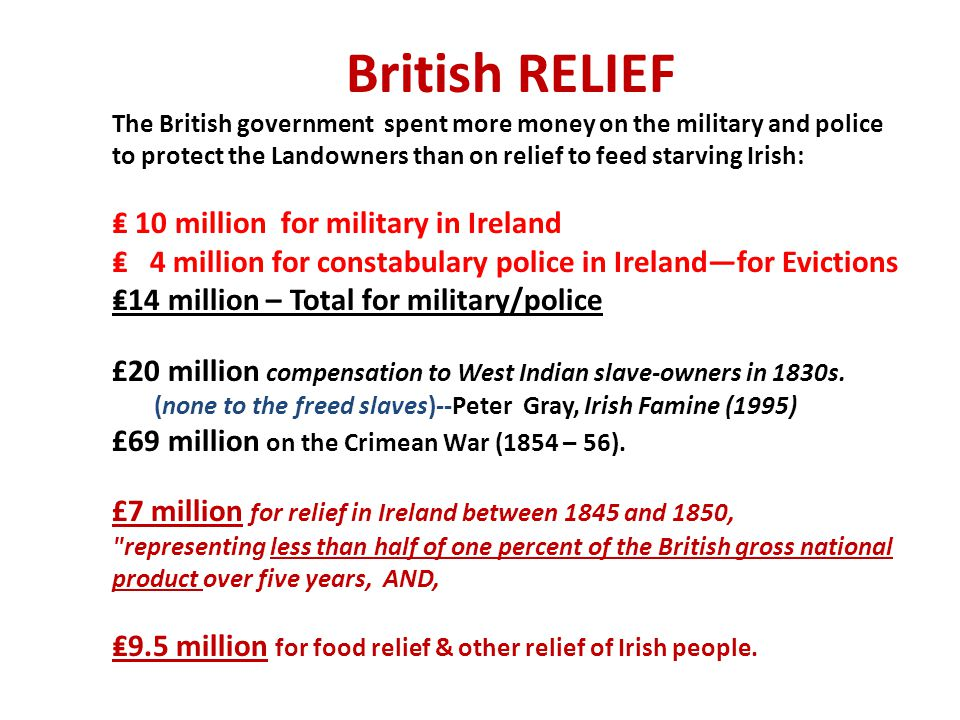 British RELIEF The British government spent more money on the military and police to protect the Landowners than on relief to feed starving Irish: ₤ 10 million for military in Ireland ₤ 4 million for constabulary police in Ireland—for Evictions ₤14 million – Total for military/police £20 million compensation to West Indian slave-owners in 1830s. (none to the freed slaves)--Peter Gray, Irish Famine (1995) £69 million on the Crimean War (1854 – 56). £7 million for relief in Ireland between 1845 and 1850, representing less than half of one percent of the British gross national product over five years, AND, ₤9.5 million for food relief & other relief of Irish people.