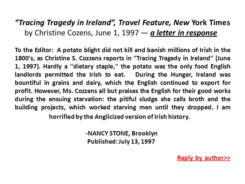 Tracing Tragedy in Ireland , Travel Feature, New York Times by Christine Cozens, June 1, 1997 — a letter in response To the Editor: A potato blight did not kill and banish millions of Irish in the 1800 s, as Christine S.