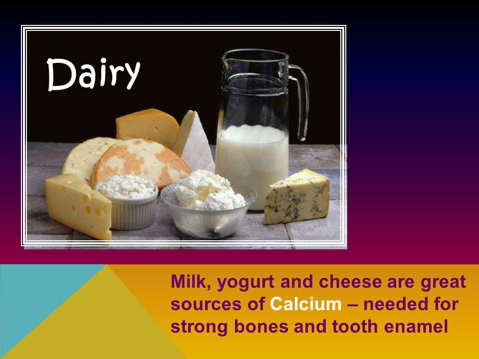 Dairy Milk, yogurt and cheese are great