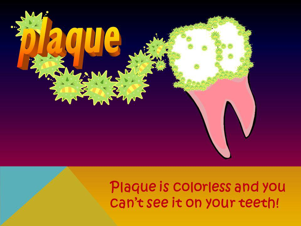 plaque Plaque is colorless and you can't see it on your teeth!