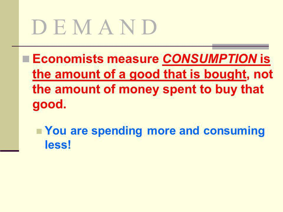 D E M A N D Economists measure CONSUMPTION is the amount of a good that is bought, not the amount of money spent to buy that good.