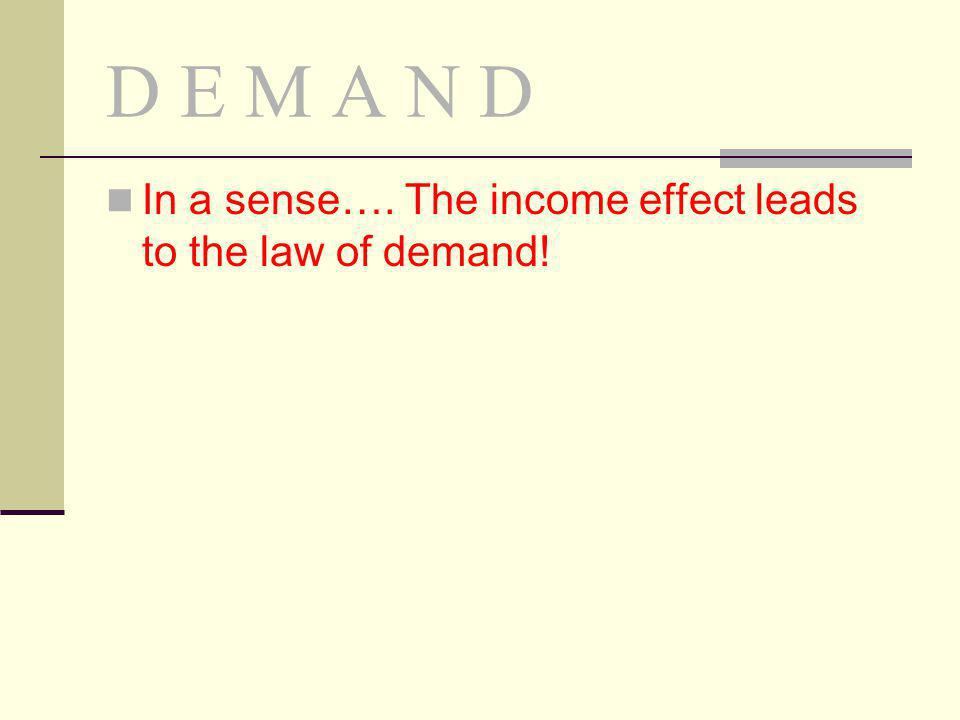 D E M A N D In a sense…. The income effect leads to the law of demand!