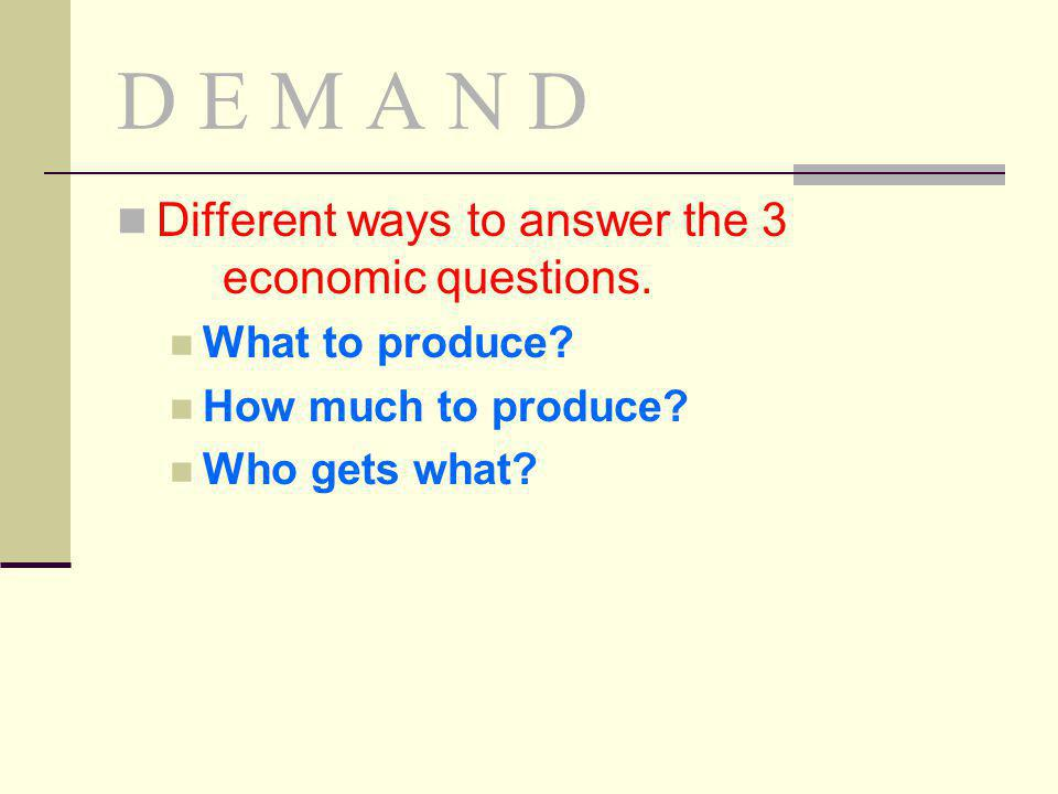 D E M A N D Different ways to answer the 3 economic questions.