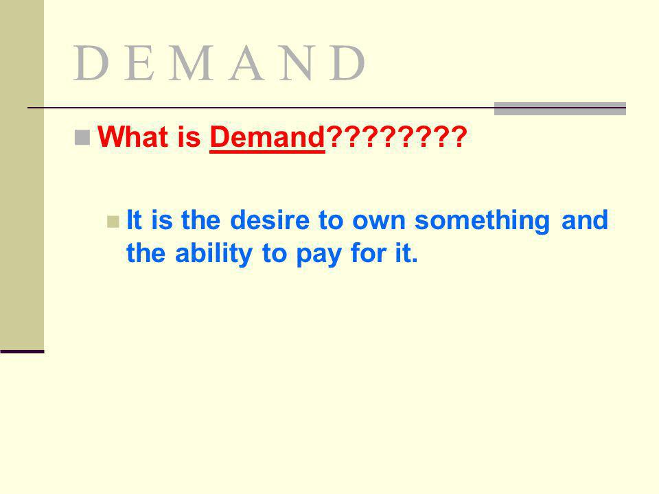 D E M A N D What is Demand It is the desire to own something and the ability to pay for it.