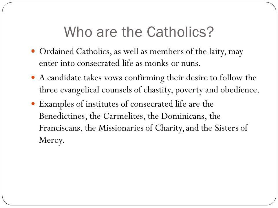 Who are the Catholics Ordained Catholics, as well as members of the laity, may enter into consecrated life as monks or nuns.