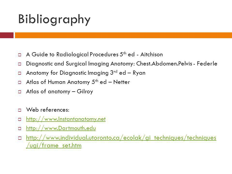 Bibliography A Guide to Radiological Procedures 5th ed - Aitchison. Diagnostic and Surgical Imaging Anatomy: Chest.Abdomen.Pelvis - Federle.