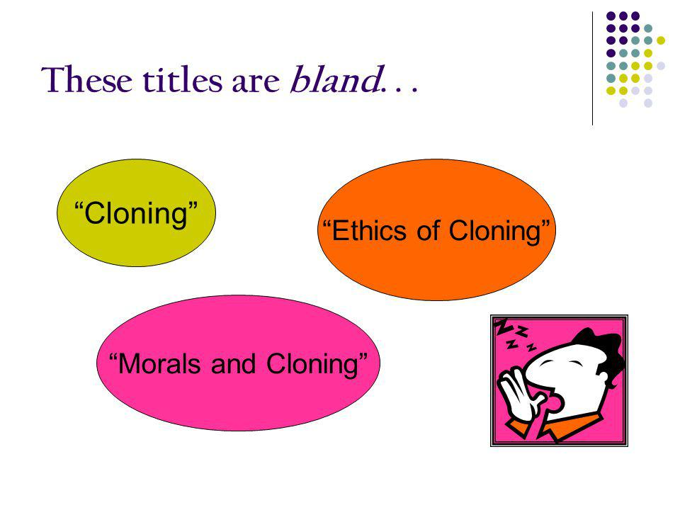These titles are bland. . . Cloning Ethics of Cloning