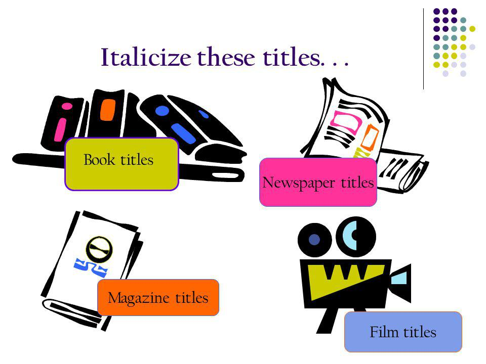 Italicize these titles. . .