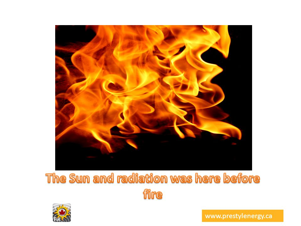 The Sun and radiation was here before fire