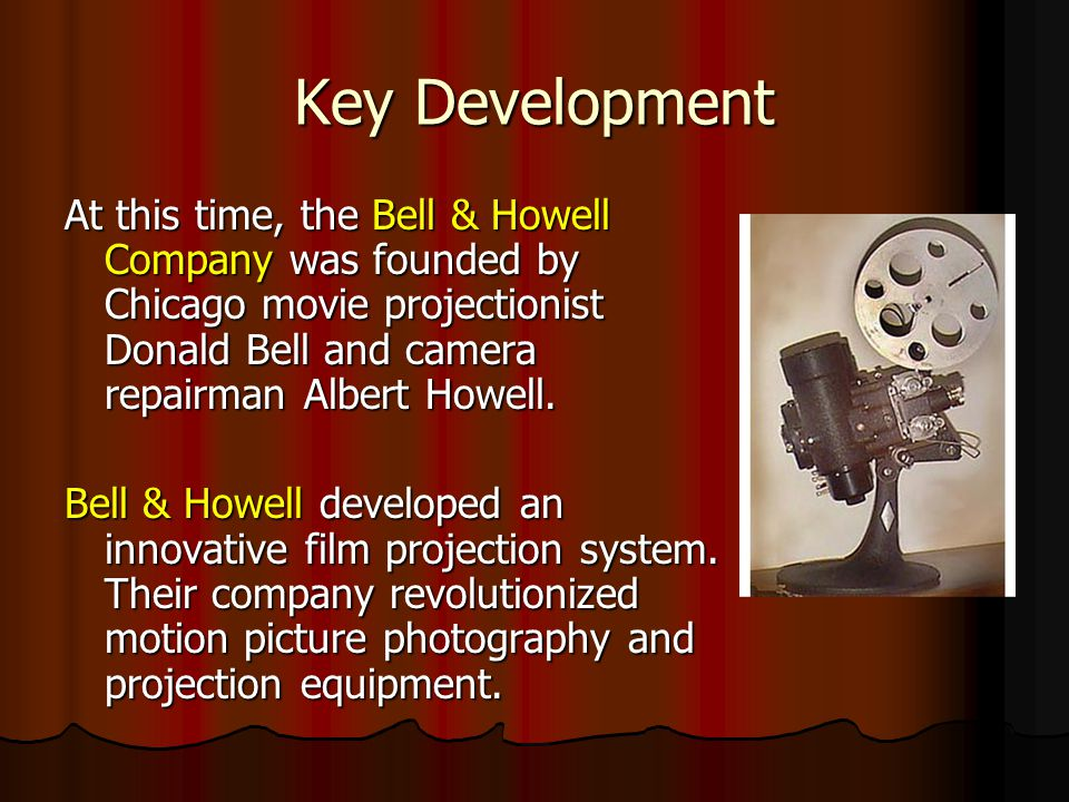 Key Development At this time, the Bell & Howell Company was founded by Chicago movie projectionist Donald Bell and camera repairman Albert Howell.