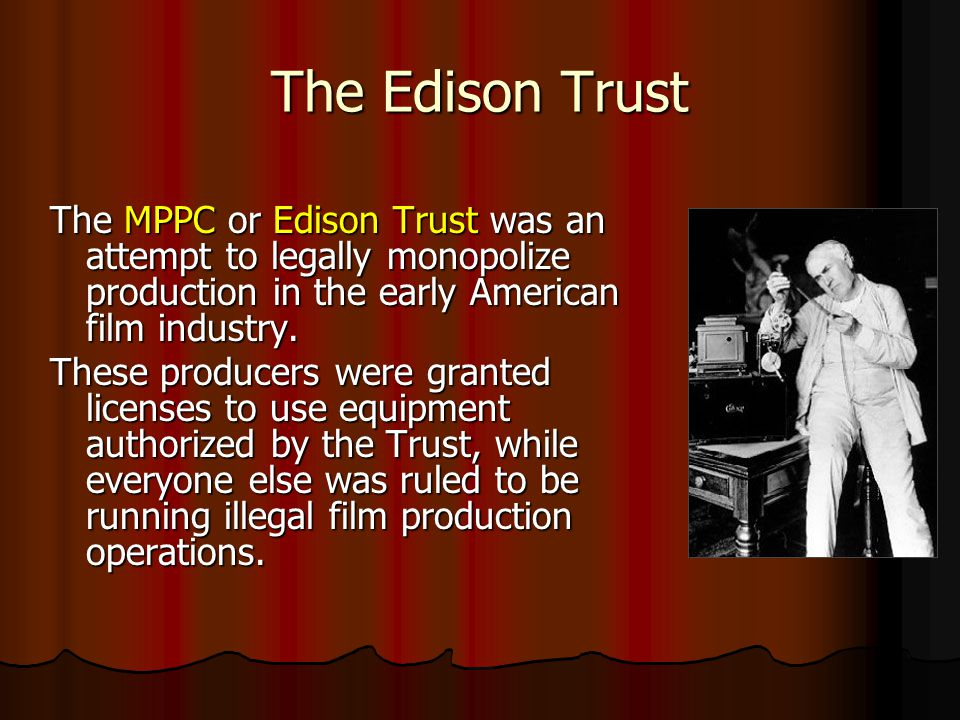 The Edison Trust The MPPC or Edison Trust was an attempt to legally monopolize production in the early American film industry.