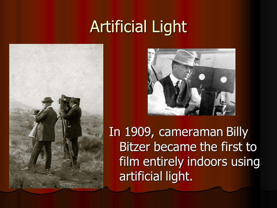 Artificial Light In 1909, cameraman Billy Bitzer became the first to film entirely indoors using artificial light.